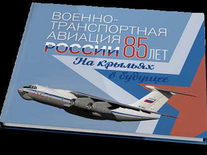 Военно-транспортная авиация России. 85 лет. Накрыльях в будущее